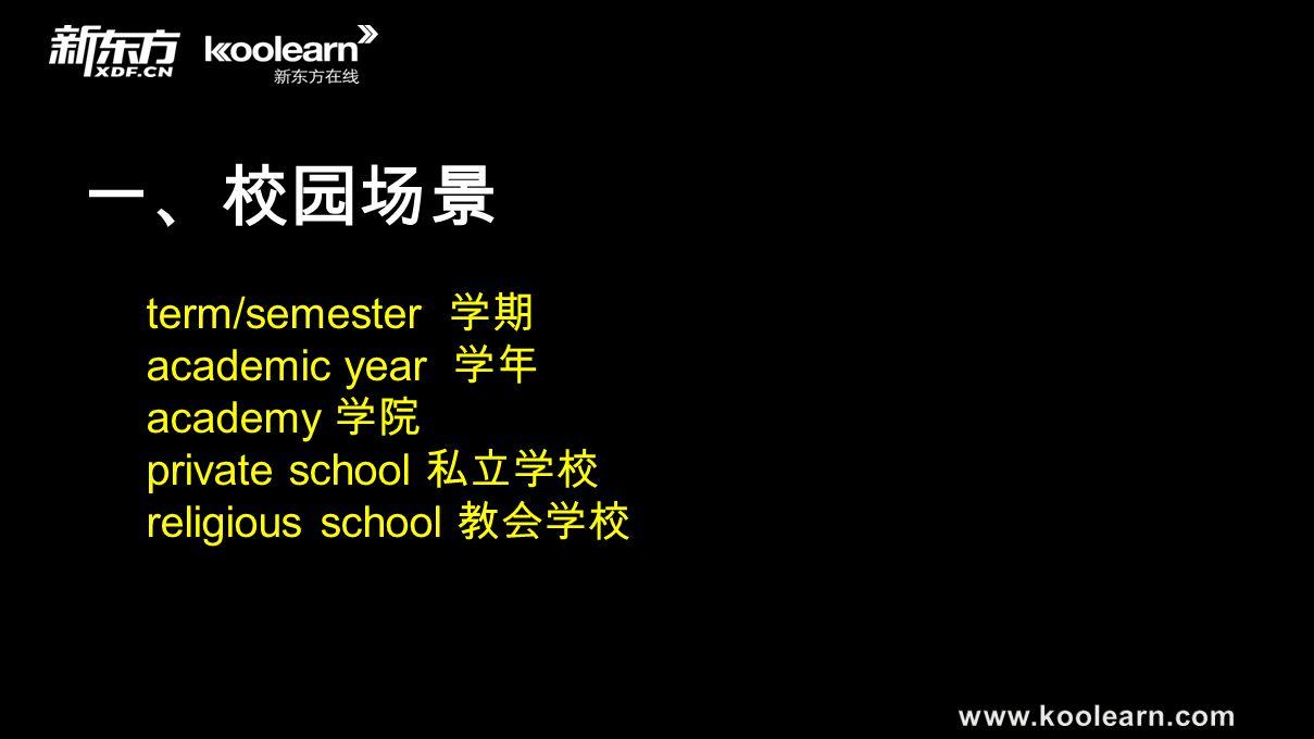 一、校园场景 term/semester 学期 academic year 学年 academy 学院 private school 私立学校 religious school 教会学校