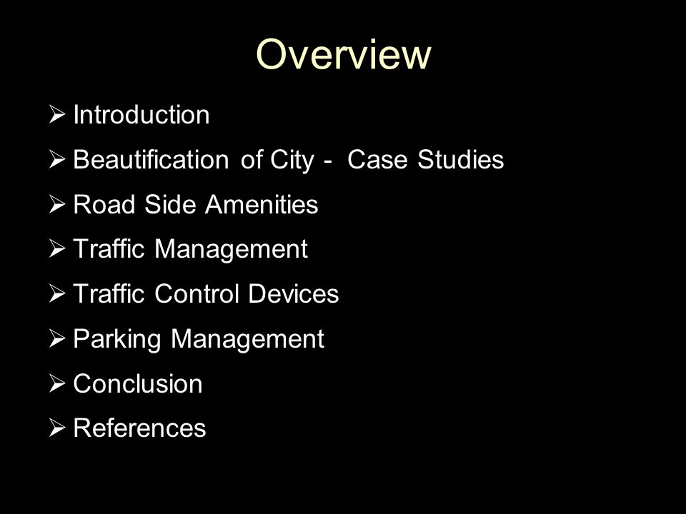 Overview  Introduction  Beautification of City - Case Studies  Road Side Amenities  Traffic Management  Traffic Control Devices  Parking Managem