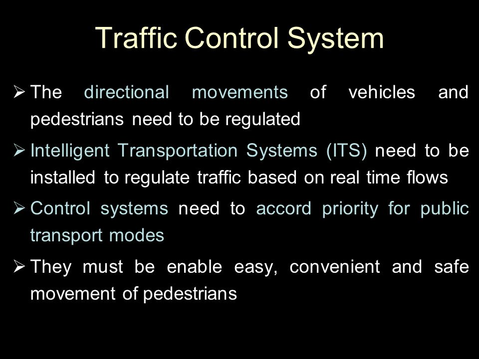 Traffic Control System  The directional movements of vehicles and pedestrians need to be regulated  Intelligent Transportation Systems (ITS) need to