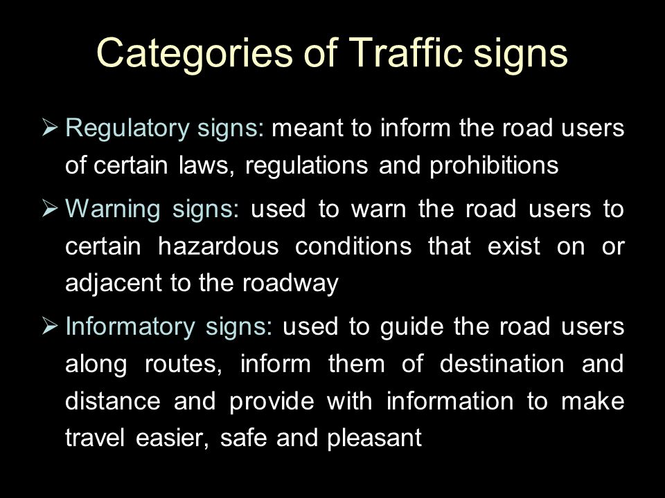 Categories of Traffic signs  Regulatory signs: meant to inform the road users of certain laws, regulations and prohibitions  Warning signs: used to