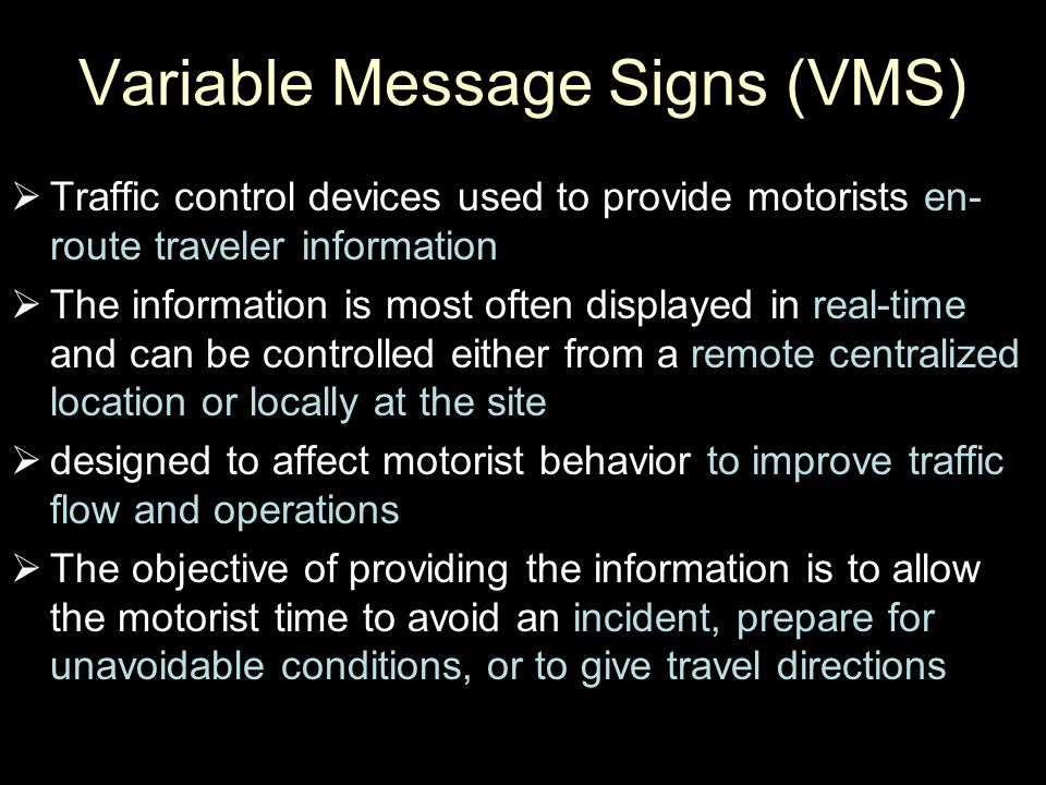 Variable Message Signs (VMS)  Traffic control devices used to provide motorists en- route traveler information  The information is most often displa