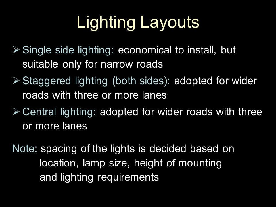 Lighting Layouts  Single side lighting: economical to install, but suitable only for narrow roads  Staggered lighting (both sides): adopted for wide