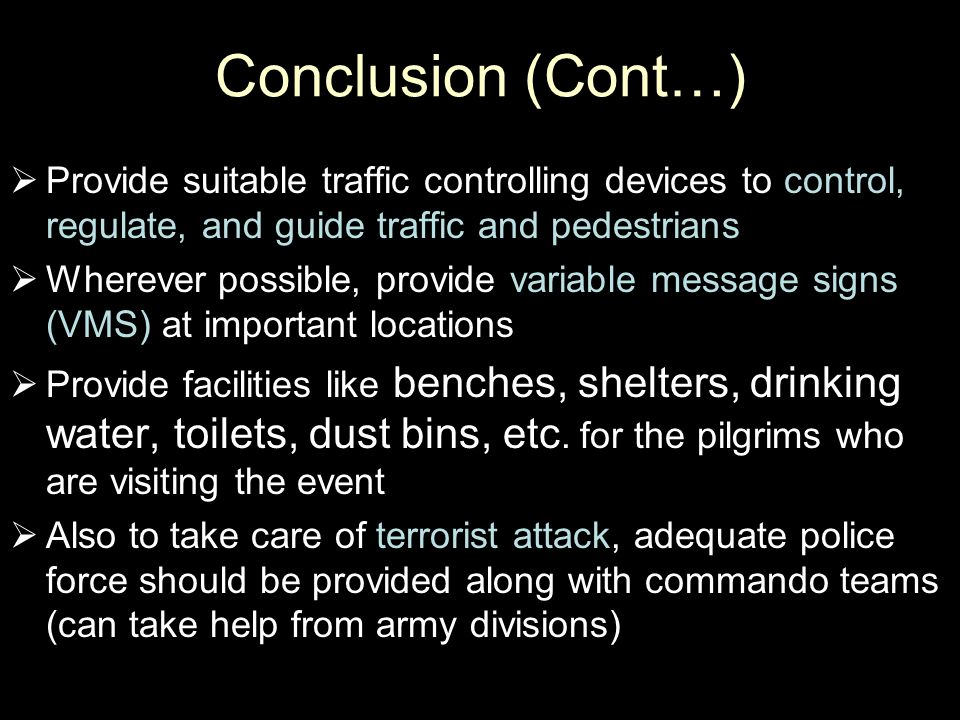 Conclusion (Cont…)  Provide suitable traffic controlling devices to control, regulate, and guide traffic and pedestrians  Wherever possible, provide