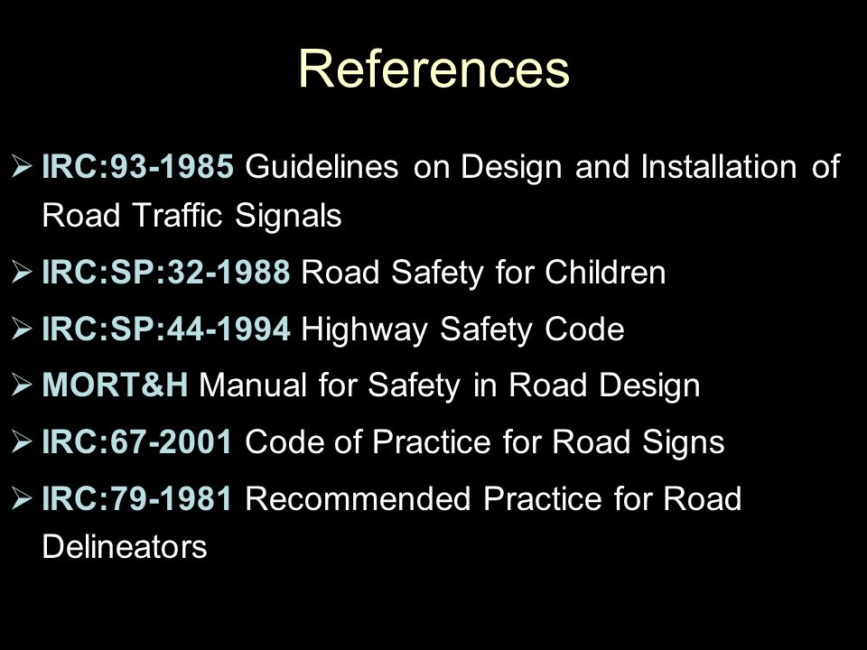  IRC:93-1985 Guidelines on Design and Installation of Road Traffic Signals  IRC:SP:32-1988 Road Safety for Children  IRC:SP:44-1994 Highway Safety