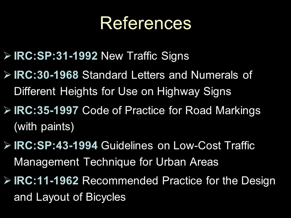 References  IRC:SP:31-1992 New Traffic Signs  IRC:30-1968 Standard Letters and Numerals of Different Heights for Use on Highway Signs  IRC:35-1997