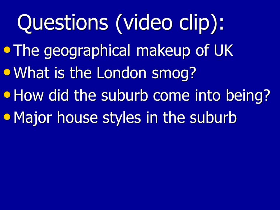 Questions (video clip): The geographical makeup of UK The geographical makeup of UK What is the London smog.