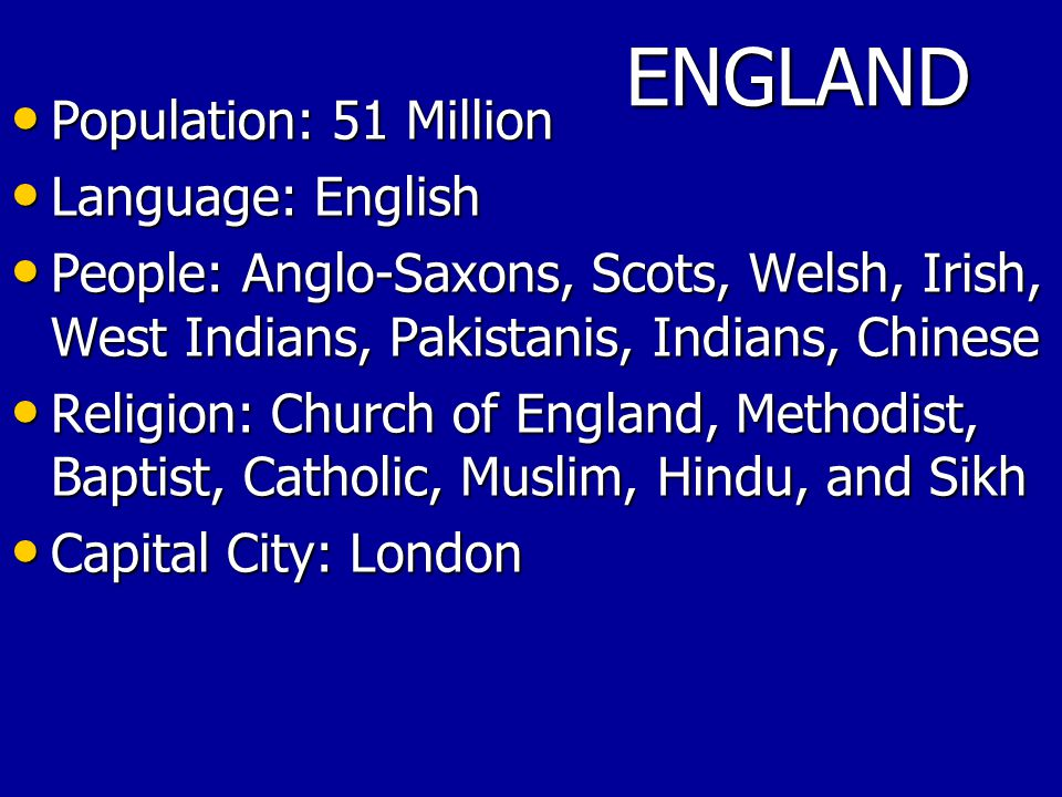ENGLAND Population: 51 Million Population: 51 Million Language: English Language: English People: Anglo-Saxons, Scots, Welsh, Irish, West Indians, Pakistanis, Indians, Chinese People: Anglo-Saxons, Scots, Welsh, Irish, West Indians, Pakistanis, Indians, Chinese Religion: Church of England, Methodist, Baptist, Catholic, Muslim, Hindu, and Sikh Religion: Church of England, Methodist, Baptist, Catholic, Muslim, Hindu, and Sikh Capital City: London Capital City: London