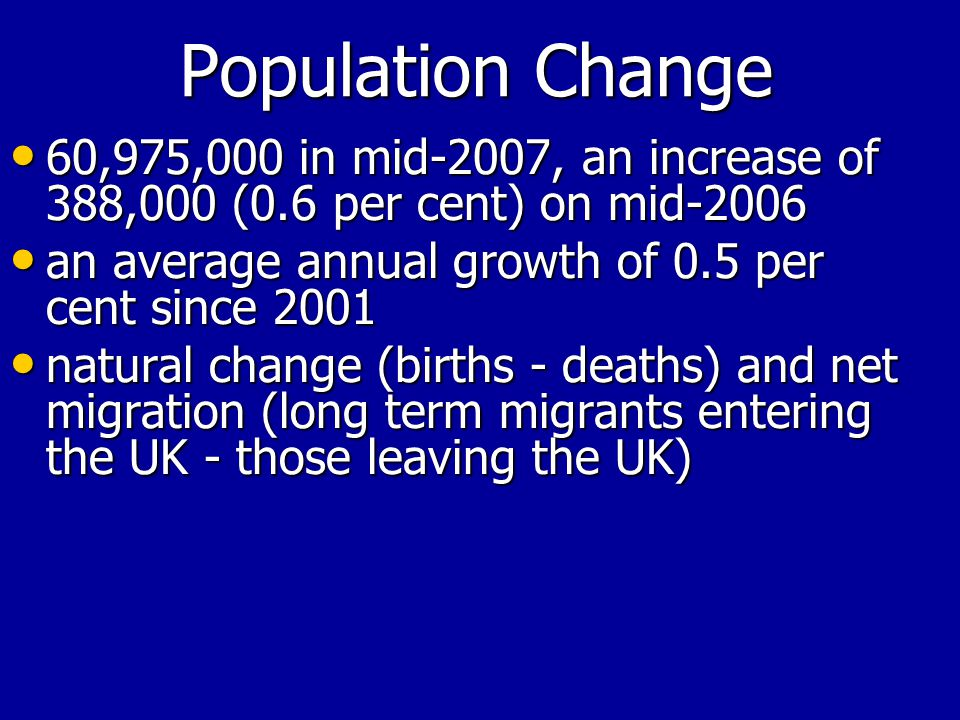 Population Change 60,975,000 in mid-2007, an increase of 388,000 (0.6 per cent) on mid-2006 60,975,000 in mid-2007, an increase of 388,000 (0.6 per cent) on mid-2006 an average annual growth of 0.5 per cent since 2001 an average annual growth of 0.5 per cent since 2001 natural change (births - deaths) and net migration (long term migrants entering the UK - those leaving the UK) natural change (births - deaths) and net migration (long term migrants entering the UK - those leaving the UK)