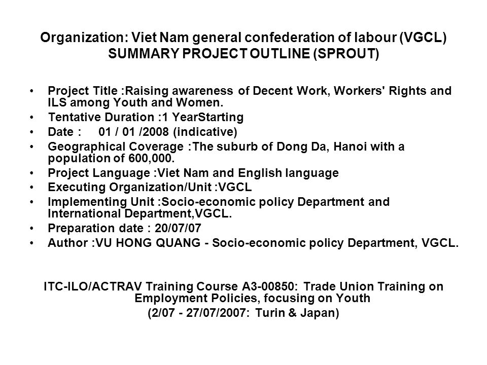 Organization: Viet Nam general confederation of labour (VGCL) SUMMARY PROJECT OUTLINE (SPROUT) Project Title :Raising awareness of Decent Work, Workers Rights and ILS among Youth and Women.