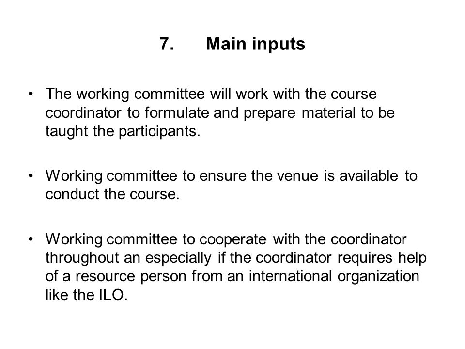 7.Main inputs The working committee will work with the course coordinator to formulate and prepare material to be taught the participants.