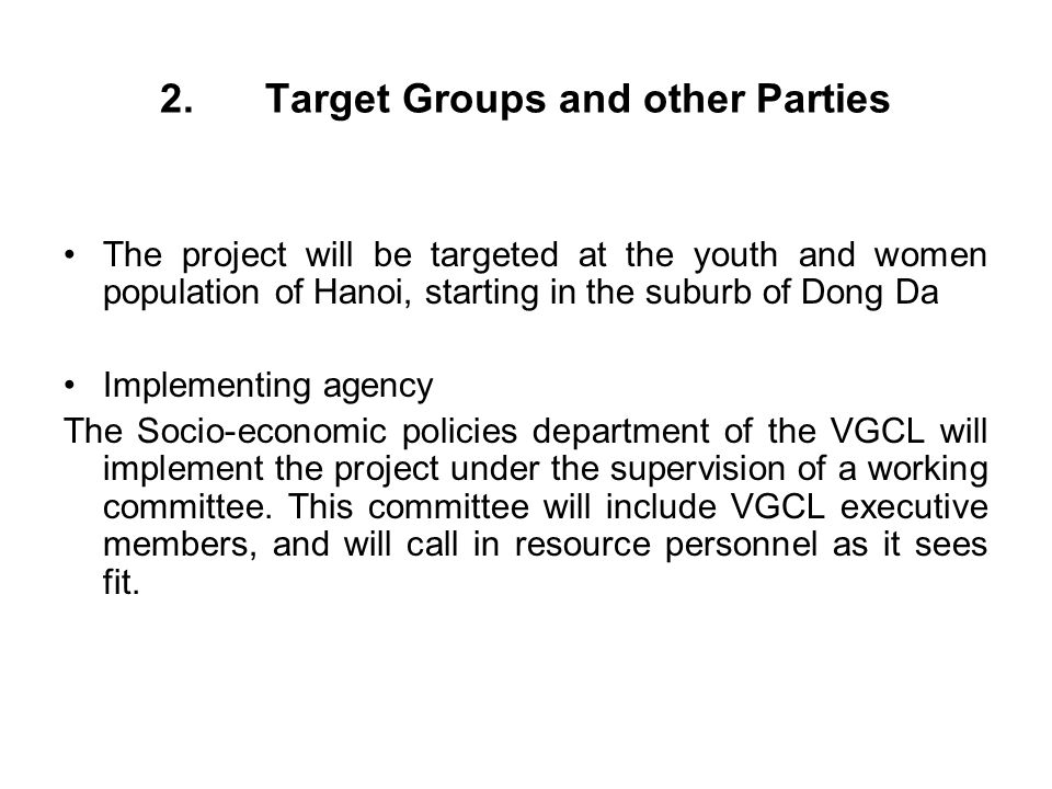 2.Target Groups and other Parties The project will be targeted at the youth and women population of Hanoi, starting in the suburb of Dong Da Implementing agency The Socio-economic policies department of the VGCL will implement the project under the supervision of a working committee.