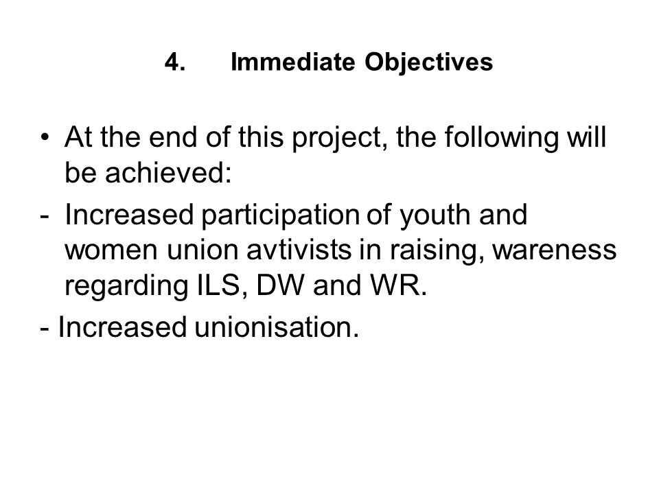 4.Immediate Objectives At the end of this project, the following will be achieved: -Increased participation of youth and women union avtivists in raising, wareness regarding ILS, DW and WR.