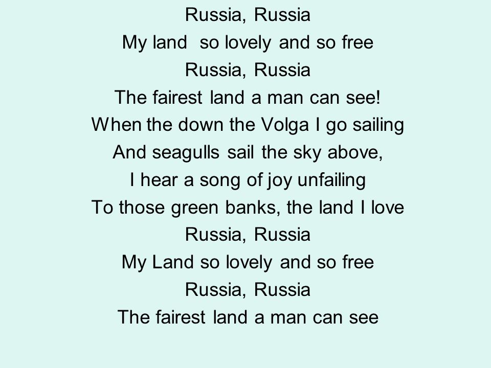 Russia, Russia My land so lovely and so free Russia, Russia The fairest land a man can see! When the down the Volga I go sailing And seagulls sail the