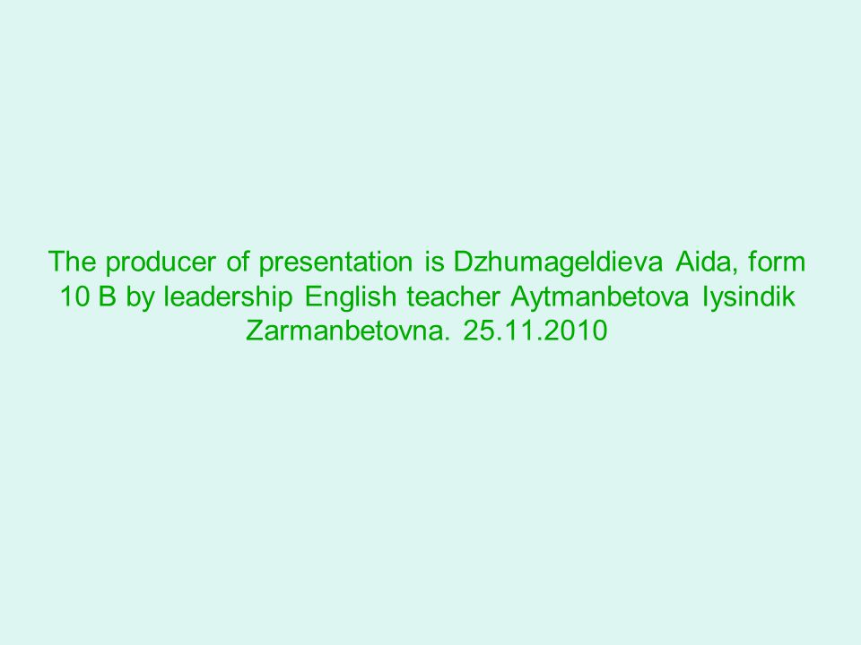 The producer of presentation is Dzhumageldieva Aida, form 10 B by leadership English teacher Aytmanbetova Iysindik Zarmanbetovna.