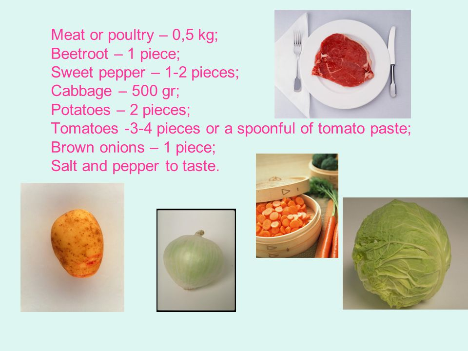 Meat or poultry – 0,5 kg; Beetroot – 1 piece; Sweet pepper – 1-2 pieces; Cabbage – 500 gr; Potatoes – 2 pieces; Tomatoes -3-4 pieces or a spoonful of