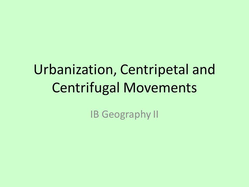 Urbanization, Centripetal and Centrifugal Movements IB Geography II