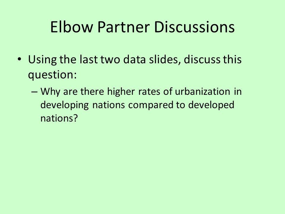 Elbow Partner Discussions Using the last two data slides, discuss this question: – Why are there higher rates of urbanization in developing nations co