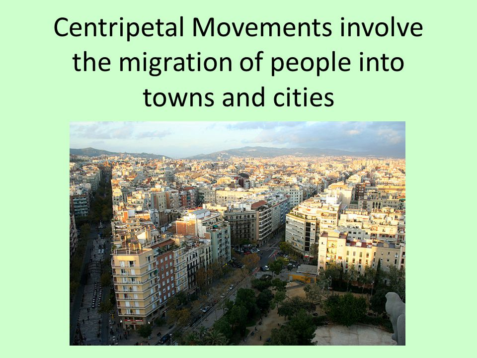 Centripetal Movements involve the migration of people into towns and cities