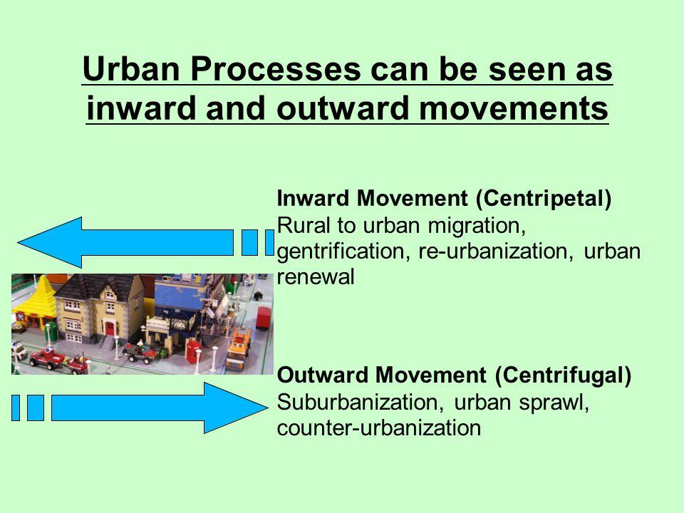 Inward Movement (Centripetal) Rural to urban migration, gentrification, re-urbanization, urban renewal Urban Processes can be seen as inward and outwa