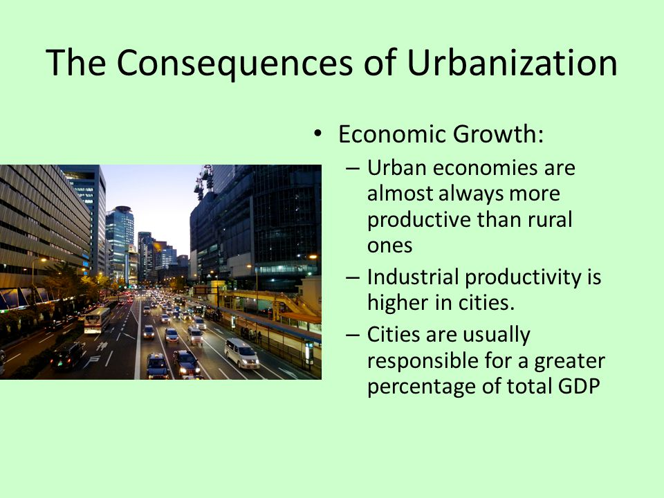 The Consequences of Urbanization Economic Growth: – Urban economies are almost always more productive than rural ones – Industrial productivity is hig