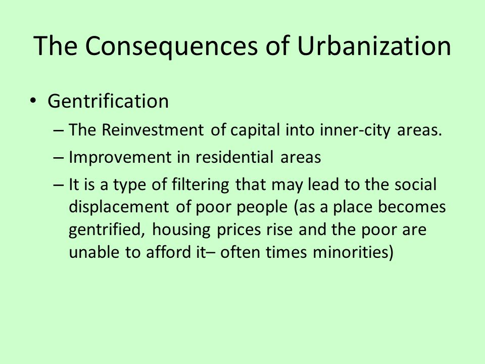 The Consequences of Urbanization Gentrification – The Reinvestment of capital into inner-city areas. – Improvement in residential areas – It is a type