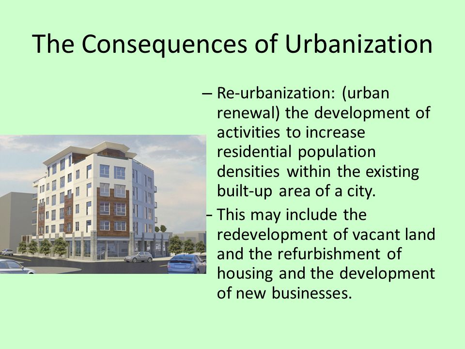 The Consequences of Urbanization – Re-urbanization: (urban renewal) the development of activities to increase residential population densities within