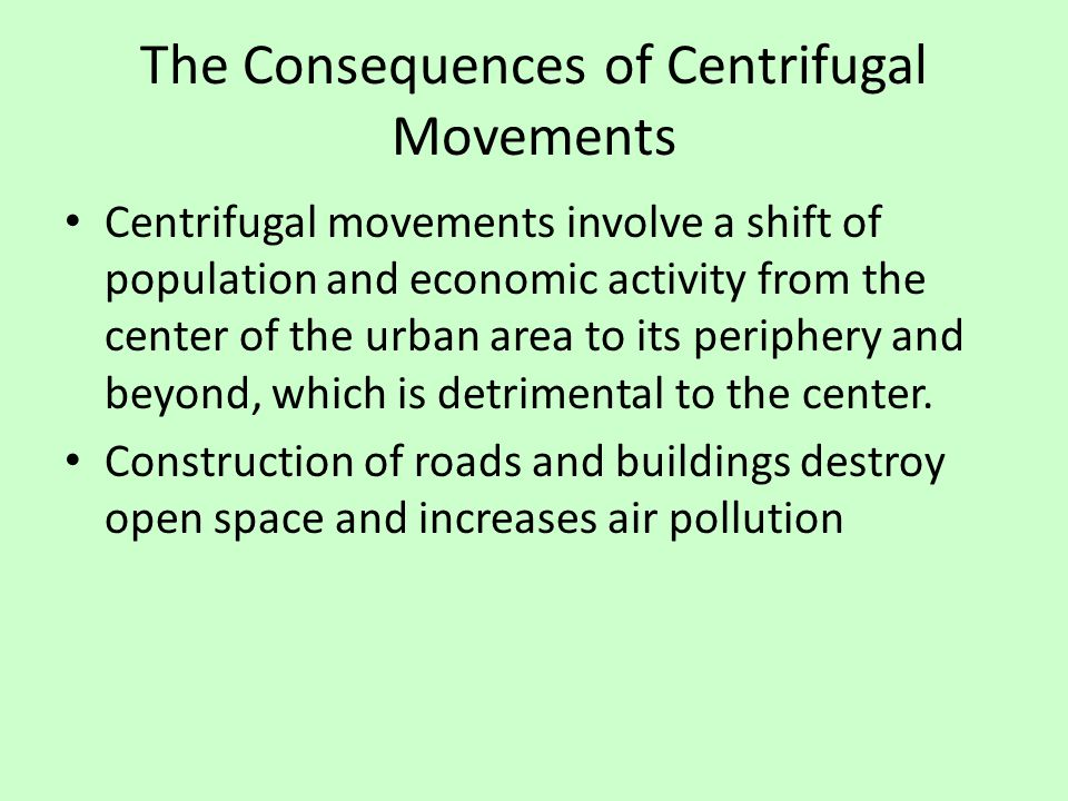 The Consequences of Centrifugal Movements Centrifugal movements involve a shift of population and economic activity from the center of the urban area