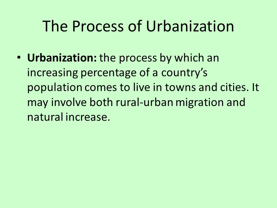 The Process of Urbanization Urbanization: the process by which an increasing percentage of a country's population comes to live in towns and cities. I