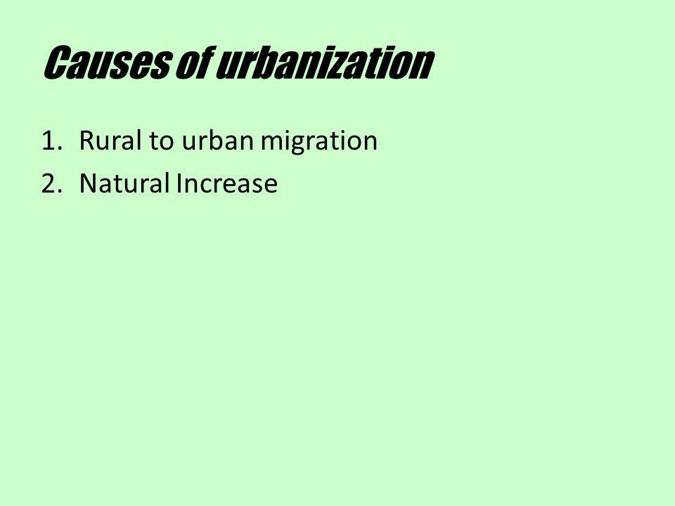 Causes of urbanization 1.Rural to urban migration 2.Natural Increase