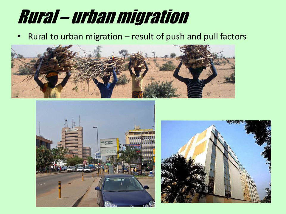 Rural – urban migration Rural to urban migration – result of push and pull factors