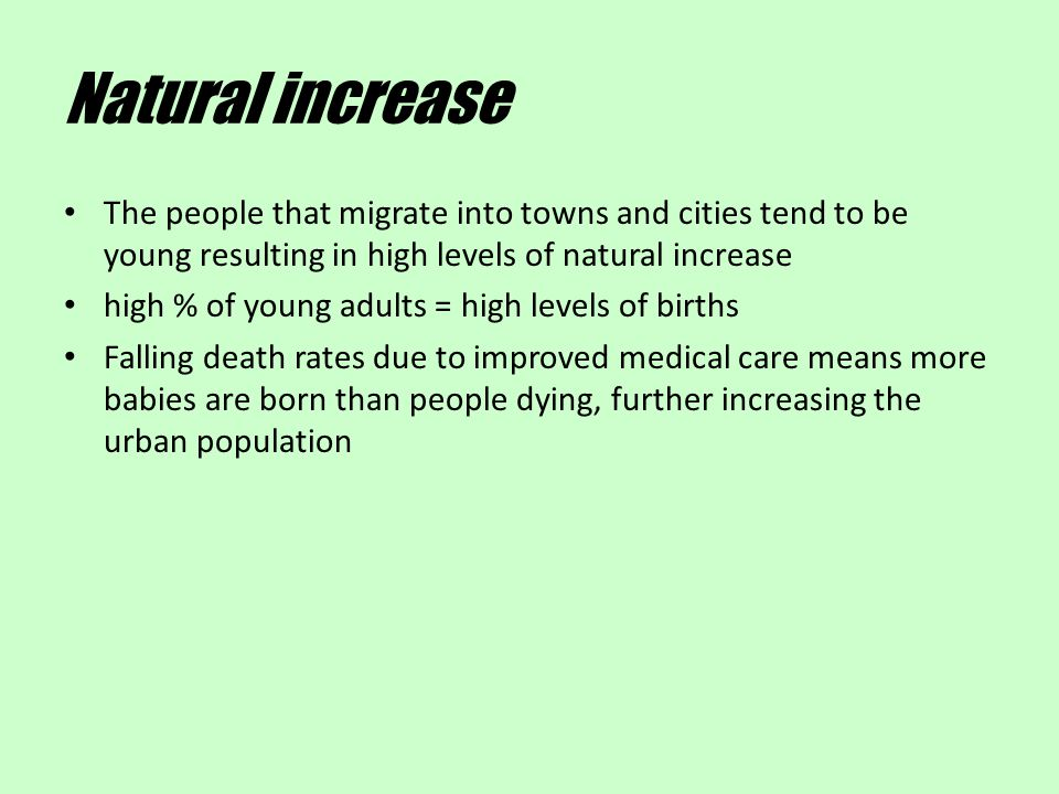 Natural increase The people that migrate into towns and cities tend to be young resulting in high levels of natural increase high % of young adults =