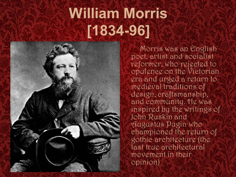 William Morris [1834-96] Morris was an English poet, artist and socialist reformer, who rejected to opulence on the Victorian era and urged a return to medieval traditions of design, craftsmanship, and community.