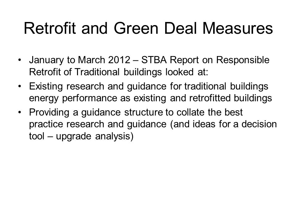 Retrofit and Green Deal Measures January to March 2012 – STBA Report on Responsible Retrofit of Traditional buildings looked at: Existing research and guidance for traditional buildings energy performance as existing and retrofitted buildings Providing a guidance structure to collate the best practice research and guidance (and ideas for a decision tool – upgrade analysis)