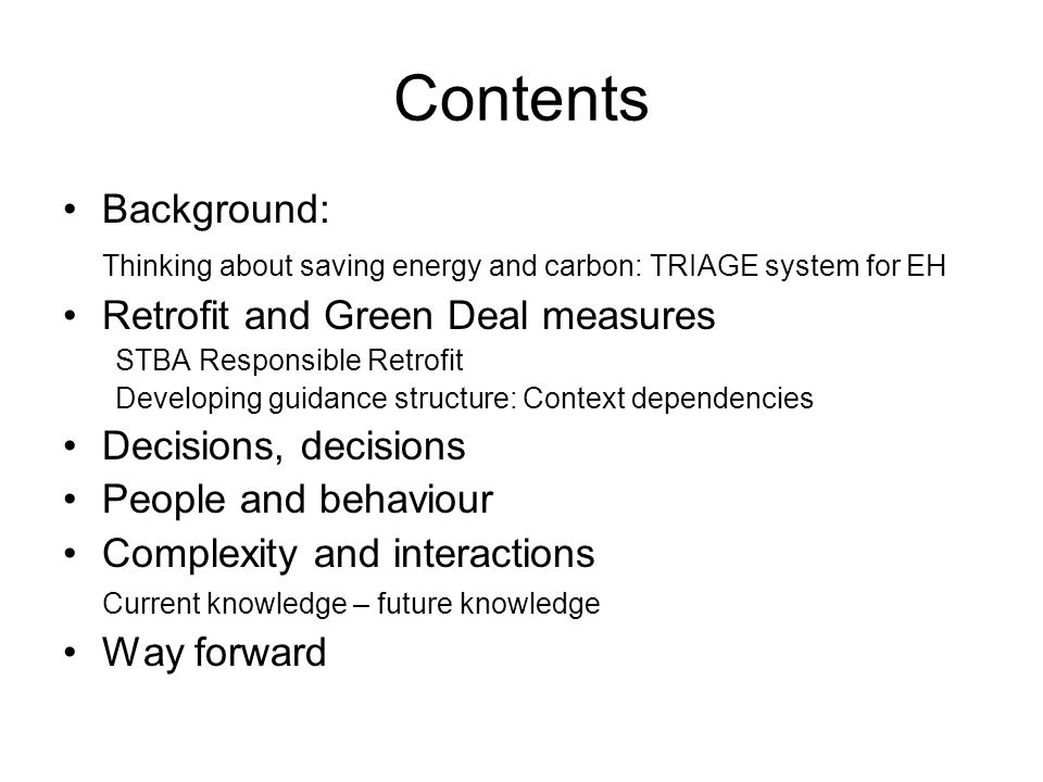 Contents Background: Thinking about saving energy and carbon: TRIAGE system for EH Retrofit and Green Deal measures STBA Responsible Retrofit Developing guidance structure: Context dependencies Decisions, decisions People and behaviour Complexity and interactions Current knowledge – future knowledge Way forward
