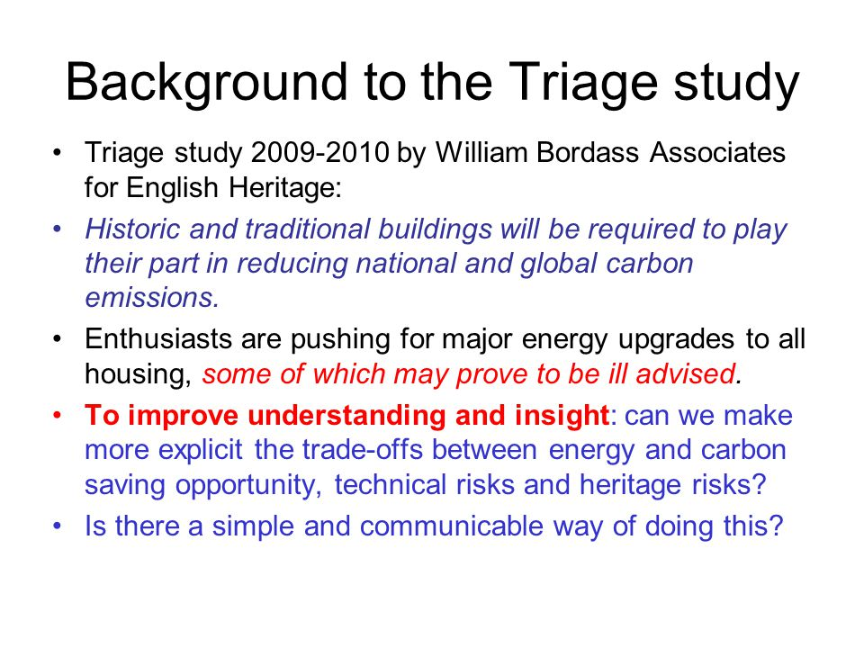Background to the Triage study Triage study 2009-2010 by William Bordass Associates for English Heritage: Historic and traditional buildings will be required to play their part in reducing national and global carbon emissions.