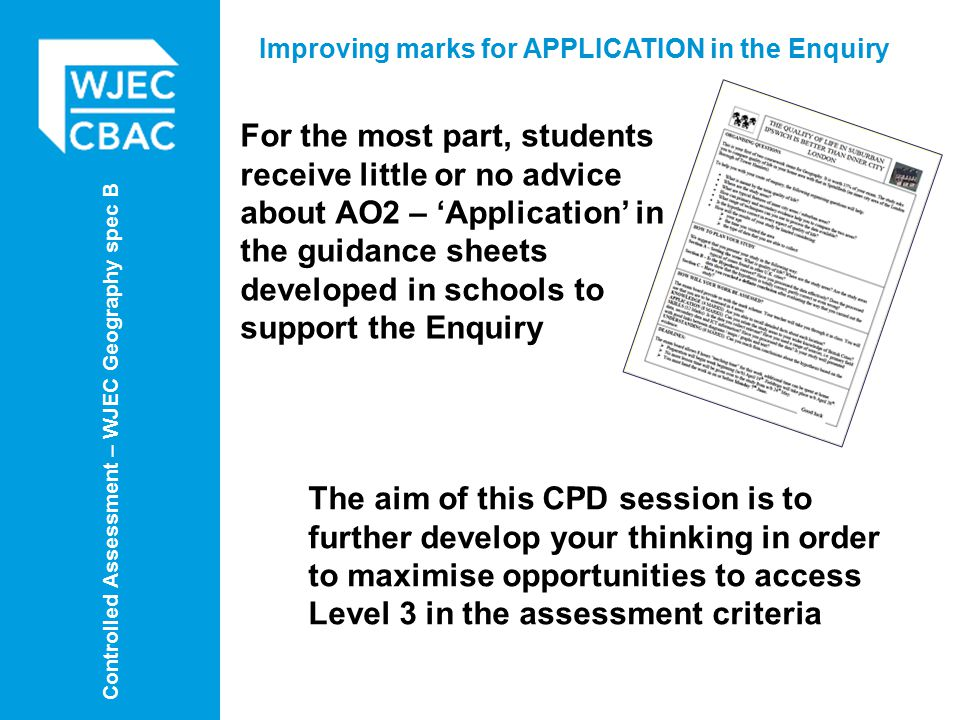 Controlled Assessment – WJEC Geography spec B Improving marks for APPLICATION in the Enquiry For the most part, students receive little or no advice about AO2 – 'Application' in the guidance sheets developed in schools to support the Enquiry The aim of this CPD session is to further develop your thinking in order to maximise opportunities to access Level 3 in the assessment criteria