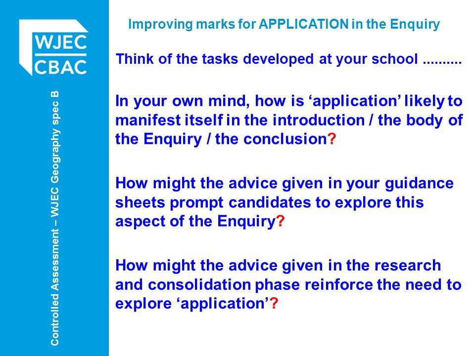 Controlled Assessment – WJEC Geography spec B Improving marks for APPLICATION in the Enquiry Think of the tasks developed at your school..........