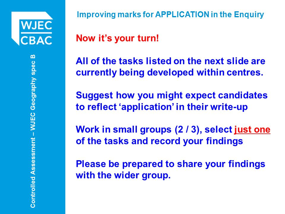 Controlled Assessment – WJEC Geography spec B Improving marks for APPLICATION in the Enquiry Now it's your turn.