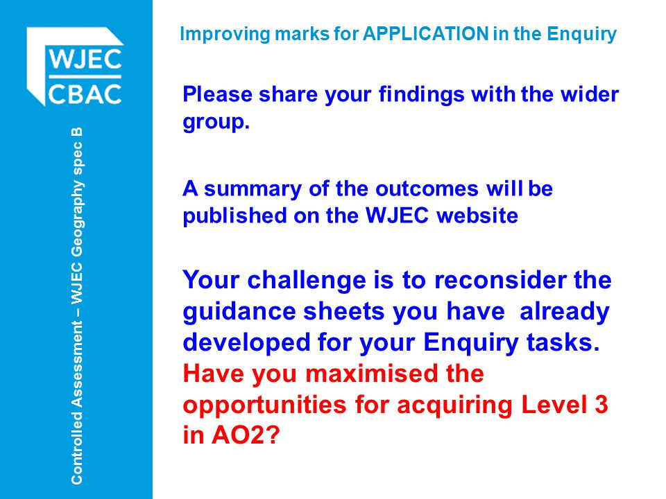 Controlled Assessment – WJEC Geography spec B Improving marks for APPLICATION in the Enquiry Please share your findings with the wider group.