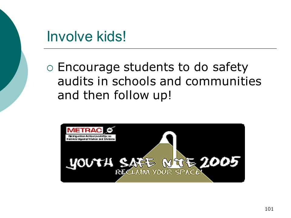 101 Involve kids!  Encourage students to do safety audits in schools and communities and then follow up!