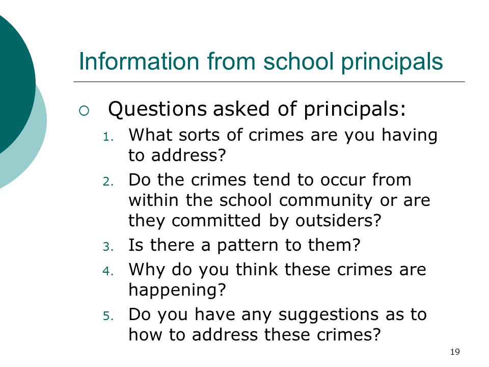 19 Information from school principals  Questions asked of principals: 1. What sorts of crimes are you having to address? 2. Do the crimes tend to occ