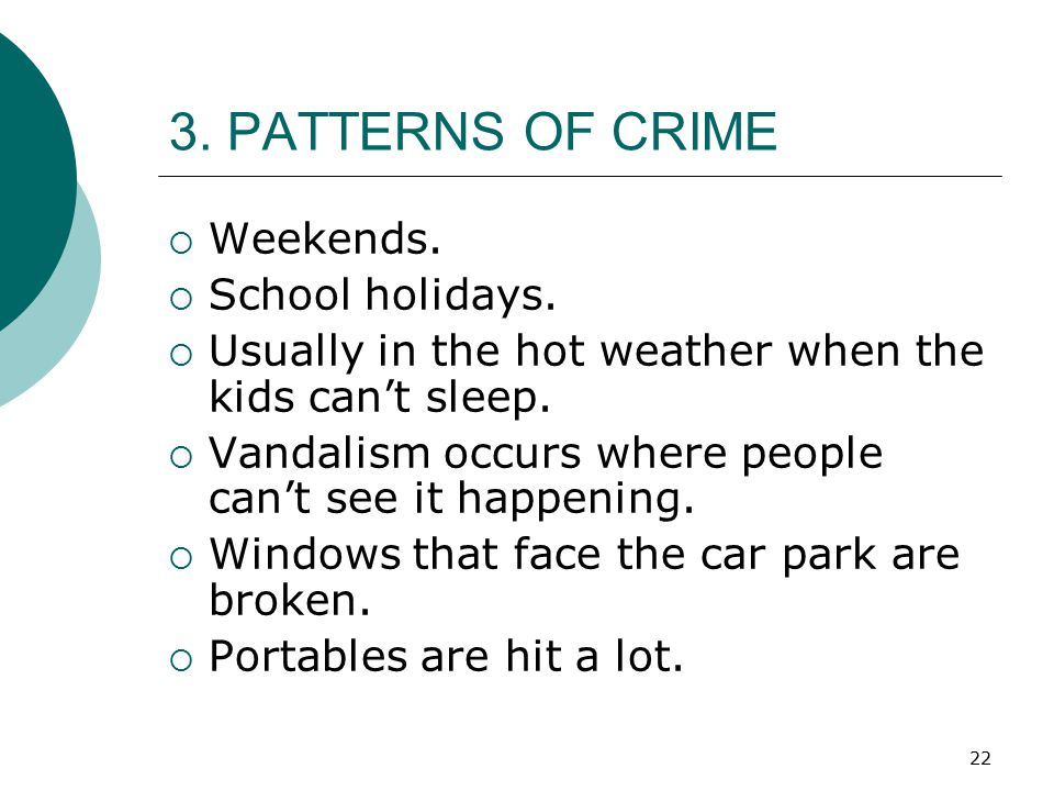 22 3. PATTERNS OF CRIME  Weekends.  School holidays.  Usually in the hot weather when the kids can't sleep.  Vandalism occurs where people can't s