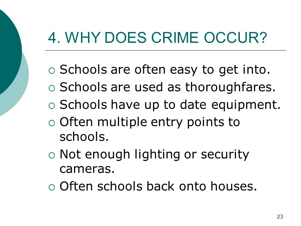 23 4. WHY DOES CRIME OCCUR?  Schools are often easy to get into.  Schools are used as thoroughfares.  Schools have up to date equipment.  Often mu