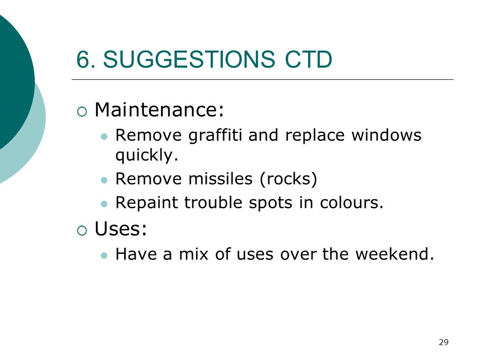 29 6. SUGGESTIONS CTD  Maintenance: Remove graffiti and replace windows quickly. Remove missiles (rocks) Repaint trouble spots in colours.  Uses: Ha