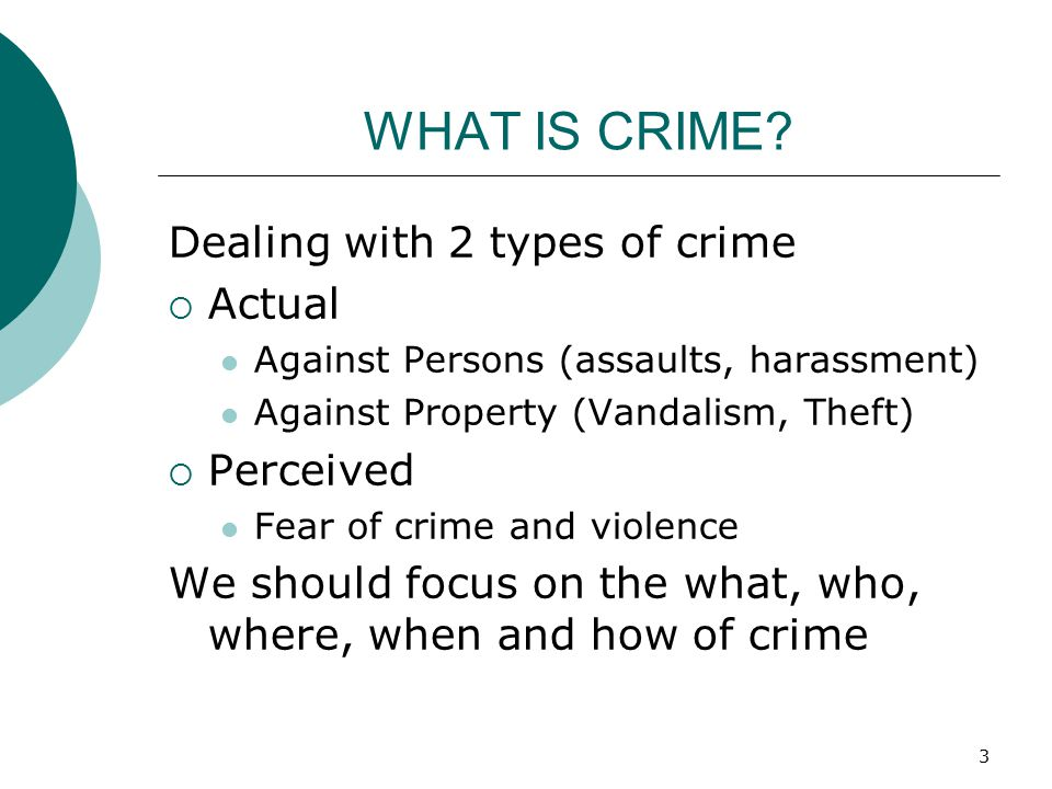 3 WHAT IS CRIME? Dealing with 2 types of crime  Actual Against Persons (assaults, harassment) Against Property (Vandalism, Theft)  Perceived Fear of
