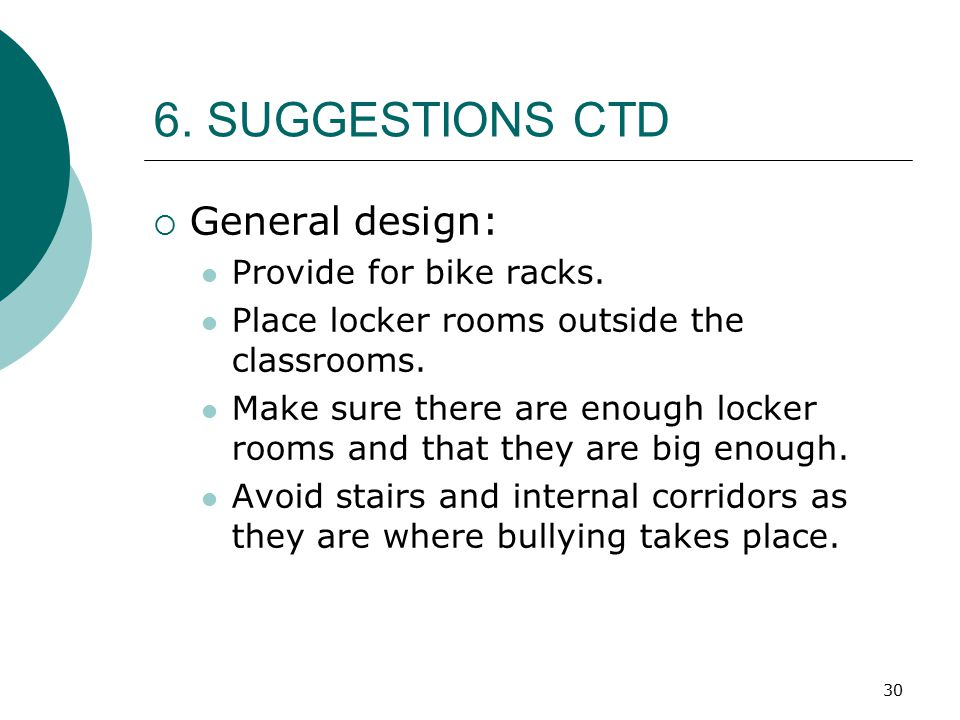 30 6. SUGGESTIONS CTD  General design: Provide for bike racks. Place locker rooms outside the classrooms. Make sure there are enough locker rooms and