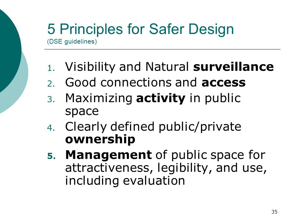 35 5 Principles for Safer Design (DSE guidelines) 1. Visibility and Natural surveillance 2. Good connections and access 3. Maximizing activity in publ