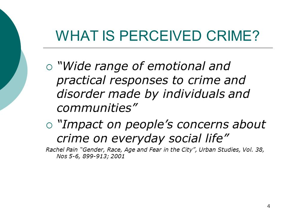 "4 WHAT IS PERCEIVED CRIME?  ""Wide range of emotional and practical responses to crime and disorder made by individuals and communities""  ""Impact on"