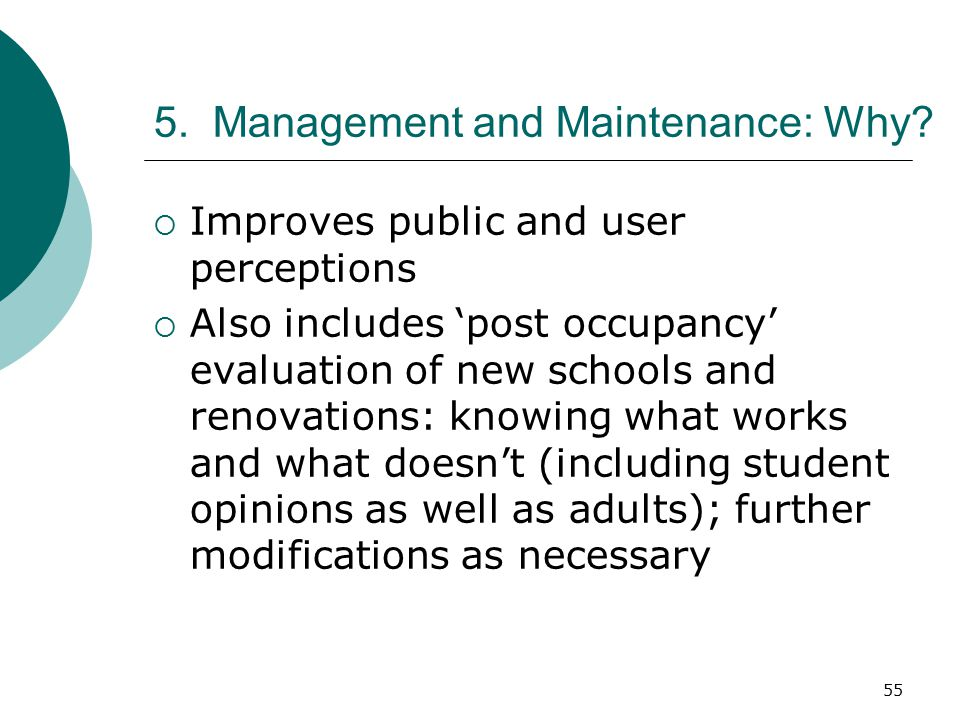 55 5. Management and Maintenance: Why?  Improves public and user perceptions  Also includes 'post occupancy' evaluation of new schools and renovatio