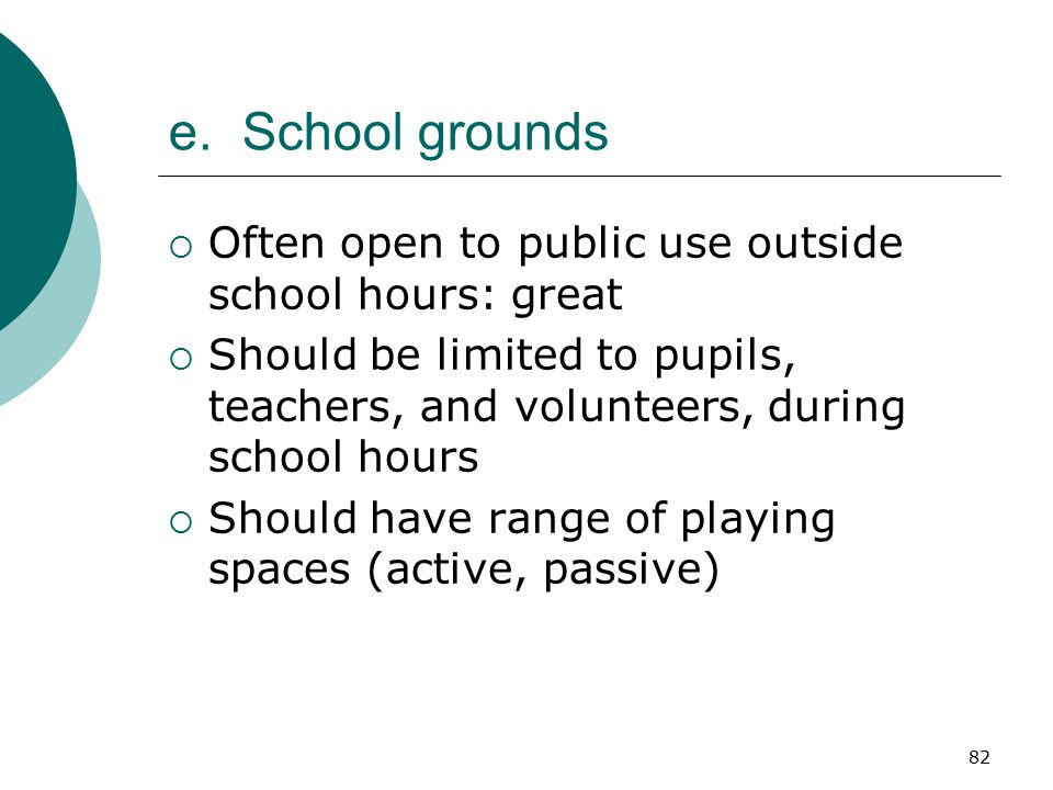 82 e. School grounds  Often open to public use outside school hours: great  Should be limited to pupils, teachers, and volunteers, during school hou